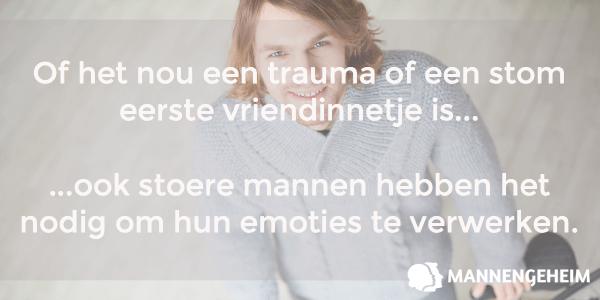 Of het nou een trauma of een stom eerste vriendinnetje is... ...ook stoere mannen hebben het nodig om hun emoties te verwerken.